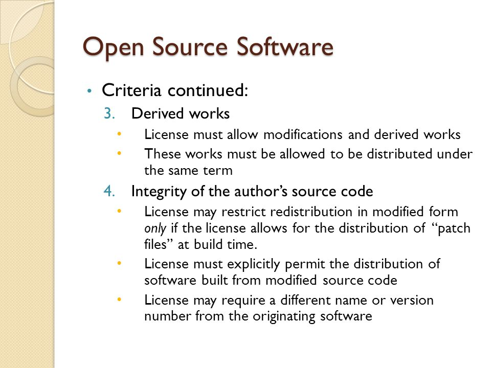 Open Source Software Criteria continued: 3.Derived works License must allow modifications and derived works These works must be allowed to be distributed under the same term 4.Integrity of the author's source code License may restrict redistribution in modified form only if the license allows for the distribution of patch files at build time.