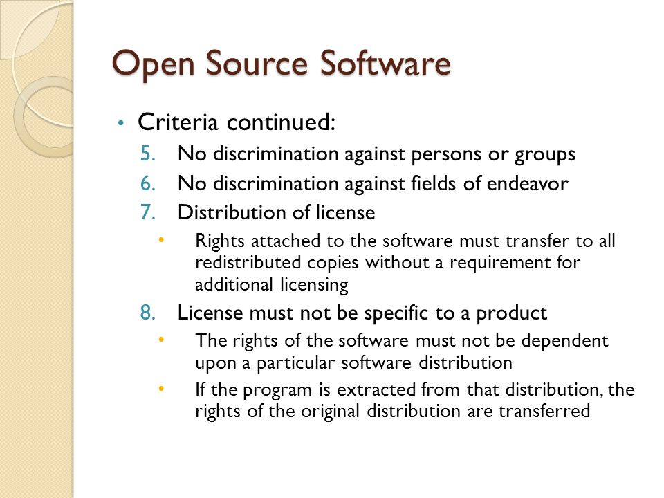 Open Source Software Criteria continued: 5.No discrimination against persons or groups 6.No discrimination against fields of endeavor 7.Distribution of license Rights attached to the software must transfer to all redistributed copies without a requirement for additional licensing 8.License must not be specific to a product The rights of the software must not be dependent upon a particular software distribution If the program is extracted from that distribution, the rights of the original distribution are transferred
