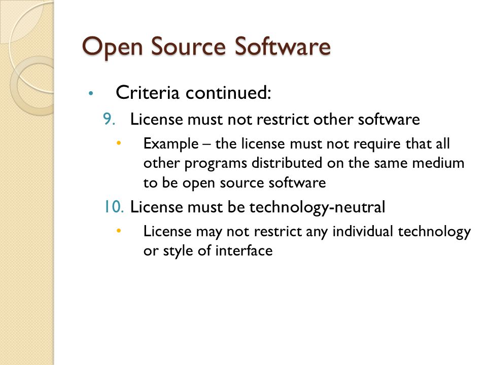 Open Source Software Criteria continued: 9.License must not restrict other software Example – the license must not require that all other programs distributed on the same medium to be open source software 10.License must be technology-neutral License may not restrict any individual technology or style of interface