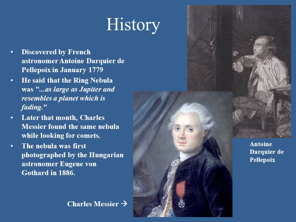 History Discovered by French astronomer Antoine Darquier de Pellepoix in January 1779 He said that the Ring Nebula was ...as large as Jupiter and resembles a planet which is fading. Later that month, Charles Messier found the same nebula while looking for comets.