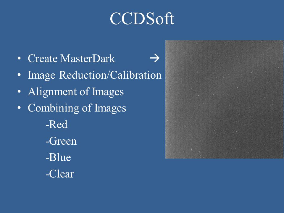 CCDSoft Create MasterDark  Image Reduction/Calibration Alignment of Images Combining of Images -Red -Green -Blue -Clear