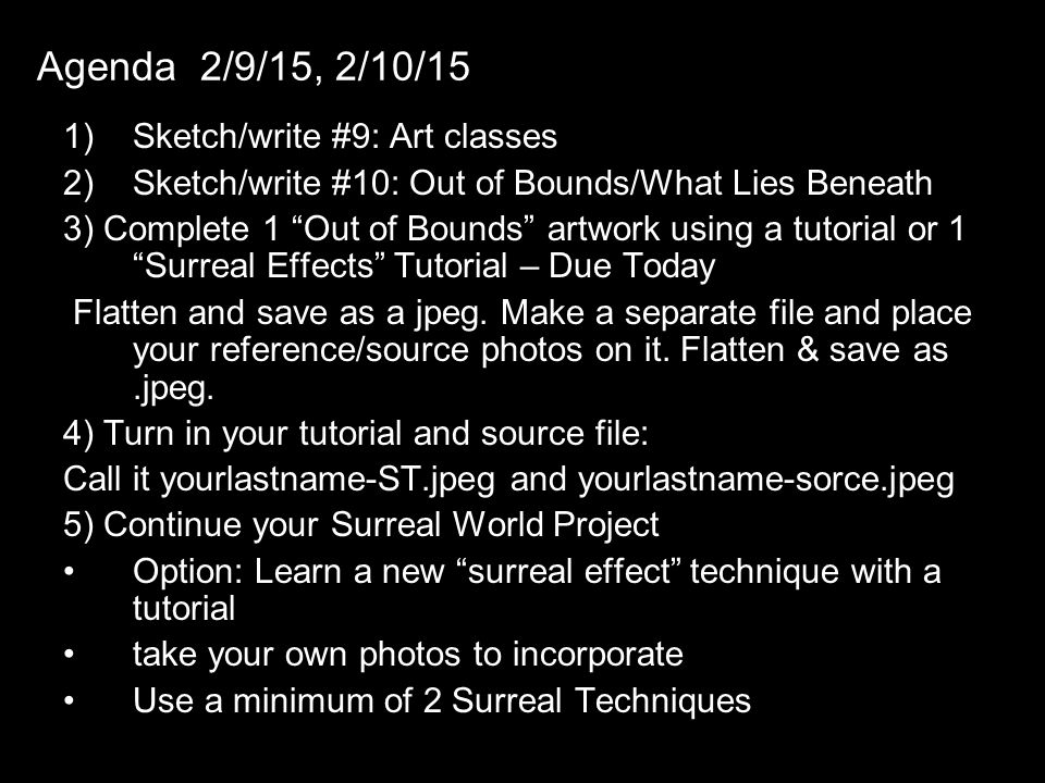 "Agenda 2/9/15, 2/10/15 1)Sketch/write #9: Art classes 2)Sketch/write #10: Out of Bounds/What Lies Beneath 3) Complete 1 ""Out of Bounds"" artwork using"