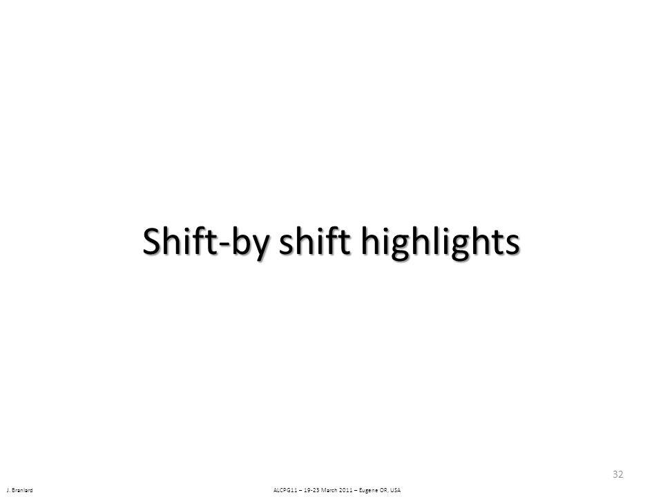 J. Branlard ALCPG11 – 19-23 March 2011 – Eugene OR, USA Shift-by shift highlights 32