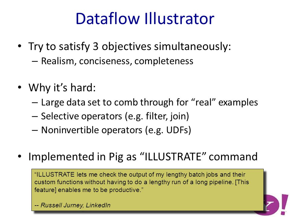 Dataflow Illustrator Try to satisfy 3 objectives simultaneously: – Realism, conciseness, completeness Why it's hard: – Large data set to comb through for real examples – Selective operators (e.g.