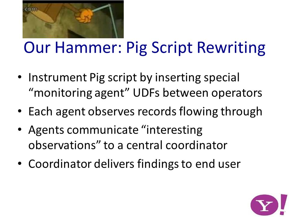 Our Hammer: Pig Script Rewriting Instrument Pig script by inserting special monitoring agent UDFs between operators Each agent observes records flowing through Agents communicate interesting observations to a central coordinator Coordinator delivers findings to end user