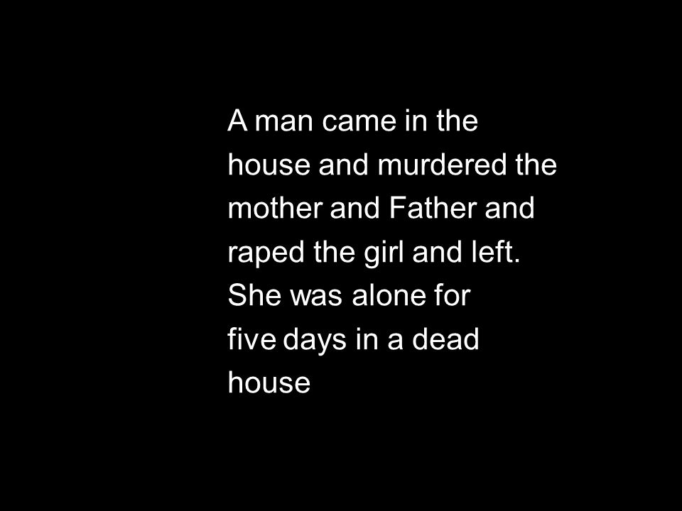 A man came in the house and murdered the mother and Father and raped the girl and left. She was alone for five days in a dead house