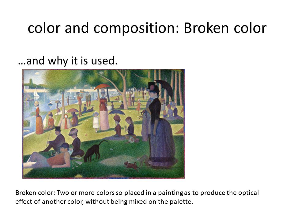 color and composition: Broken color …and why it is used. Broken color: Two or more colors so placed in a painting as to produce the optical effect of