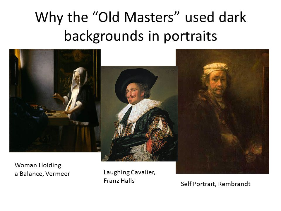 Why the Old Masters used dark backgrounds in portraits Woman Holding a Balance, Vermeer Laughing Cavalier, Franz Halls Self Portrait, Rembrandt
