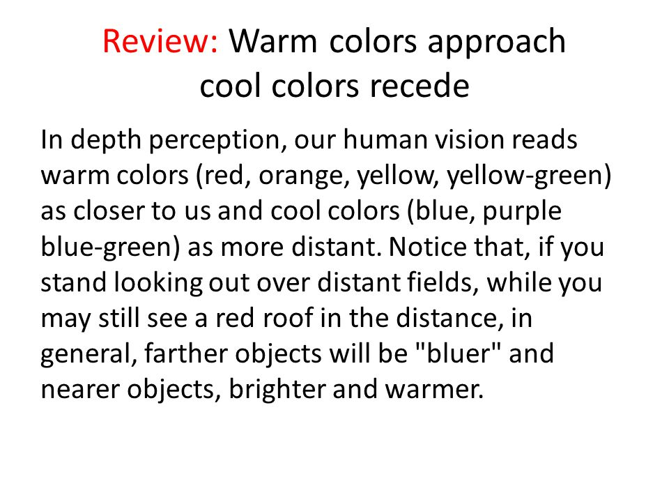 Review: Warm colors approach cool colors recede In depth perception, our human vision reads warm colors (red, orange, yellow, yellow-green) as closer to us and cool colors (blue, purple blue-green) as more distant.