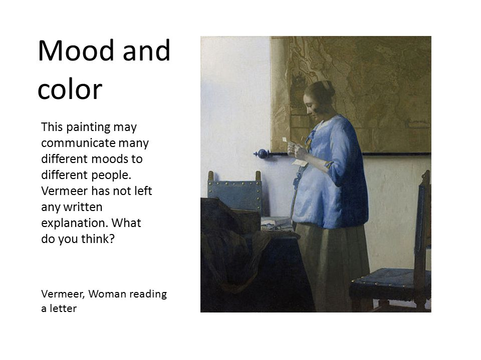 Mood and color Vermeer, Woman reading a letter This painting may communicate many different moods to different people. Vermeer has not left any writte