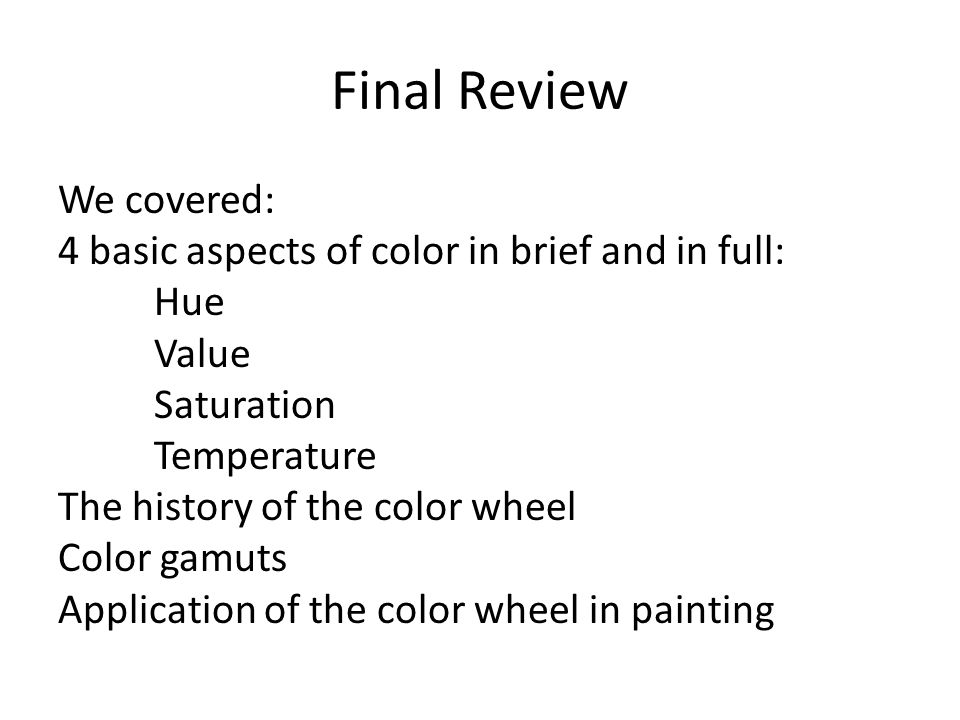Final Review We covered: 4 basic aspects of color in brief and in full: Hue Value Saturation Temperature The history of the color wheel Color gamuts Application of the color wheel in painting
