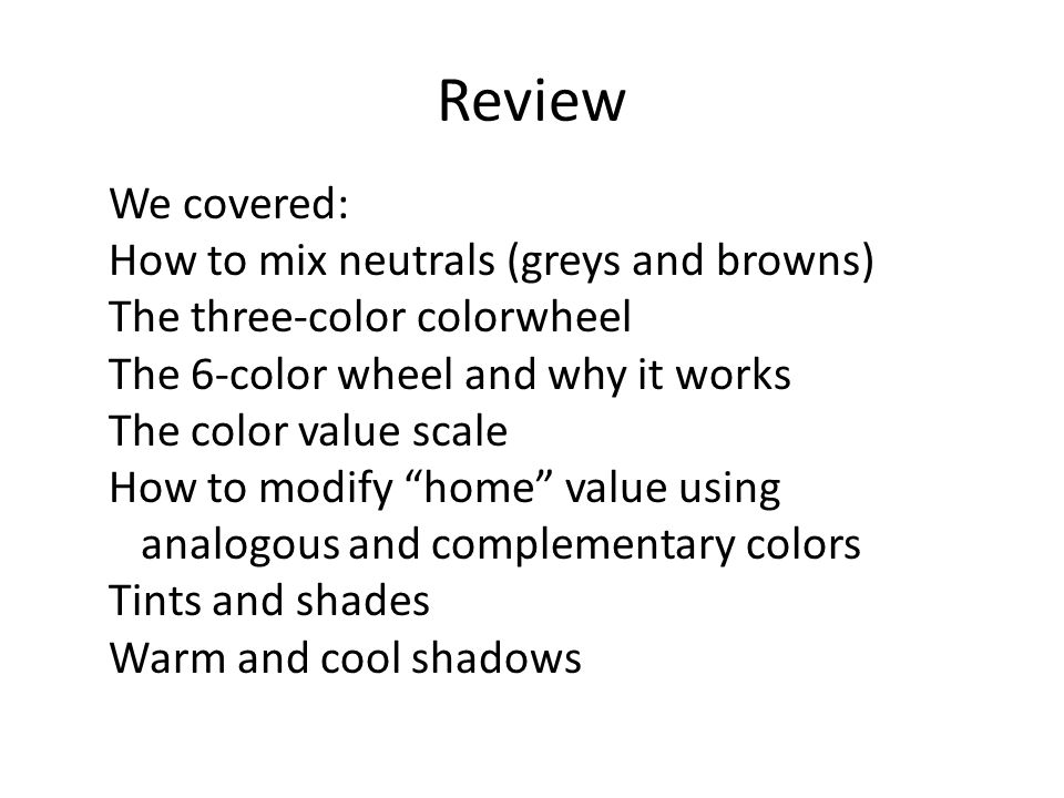 Review We covered: How to mix neutrals (greys and browns) The three-color colorwheel The 6-color wheel and why it works The color value scale How to modify home value using analogous and complementary colors Tints and shades Warm and cool shadows