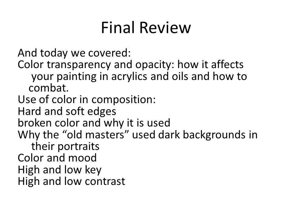 Final Review And today we covered: Color transparency and opacity: how it affects your painting in acrylics and oils and how to combat. Use of color i