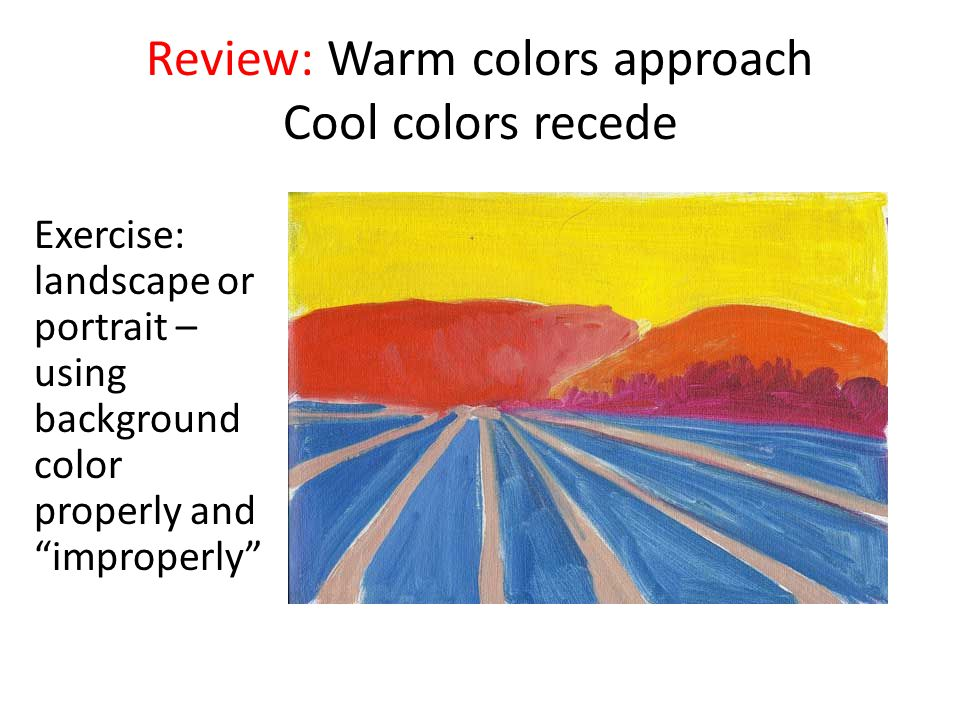 Review: Warm colors approach Cool colors recede Exercise: landscape or portrait – using background color properly and improperly