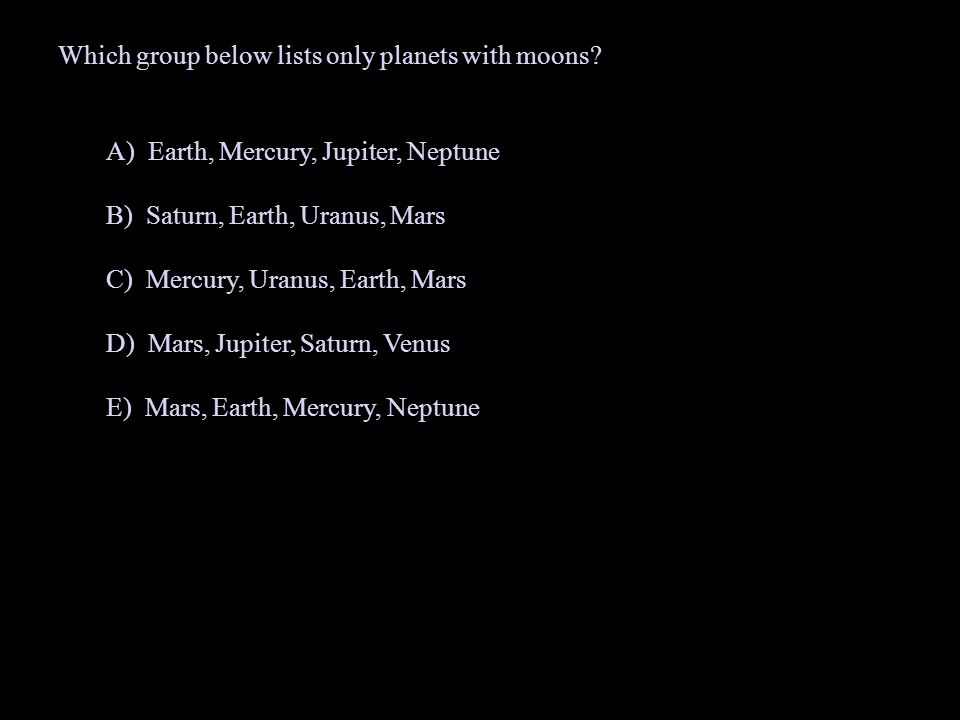 Which group below lists only planets with moons? A) Earth, Mercury, Jupiter, Neptune B) Saturn, Earth, Uranus, Mars C) Mercury, Uranus, Earth, Mars D)