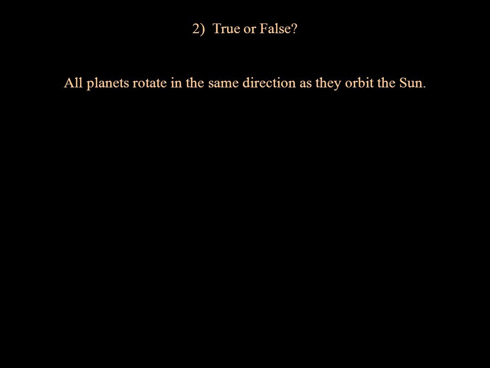 2) True or False? All planets rotate in the same direction as they orbit the Sun.