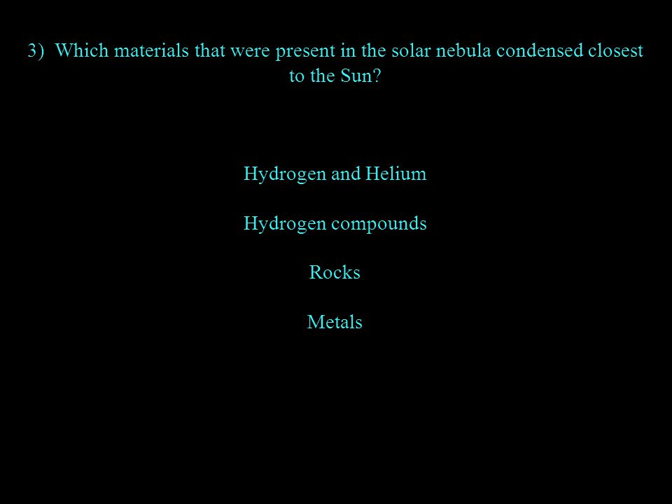 3) Which materials that were present in the solar nebula condensed closest to the Sun? Hydrogen and Helium Hydrogen compounds Rocks Metals