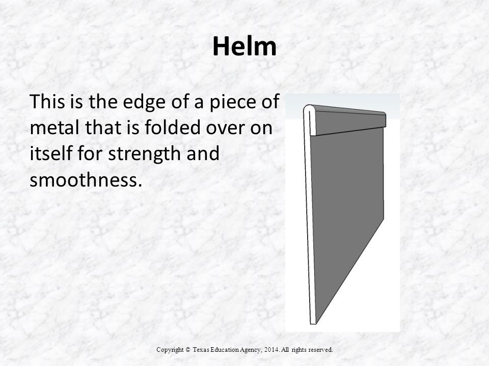Helm This is the edge of a piece of metal that is folded over on itself for strength and smoothness.