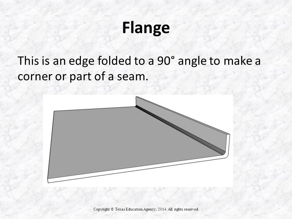 Flange This is an edge folded to a 90° angle to make a corner or part of a seam.