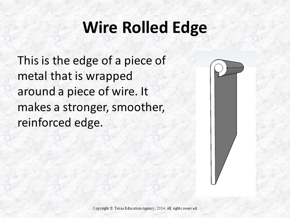 Wire Rolled Edge This is the edge of a piece of metal that is wrapped around a piece of wire.