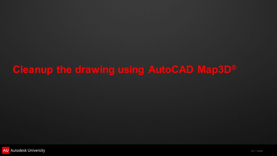 © 2011 Autodesk Cleanup the drawing using AutoCAD Map3D ®