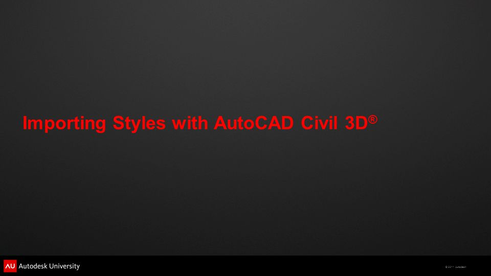 © 2011 Autodesk Importing Styles with AutoCAD Civil 3D ®