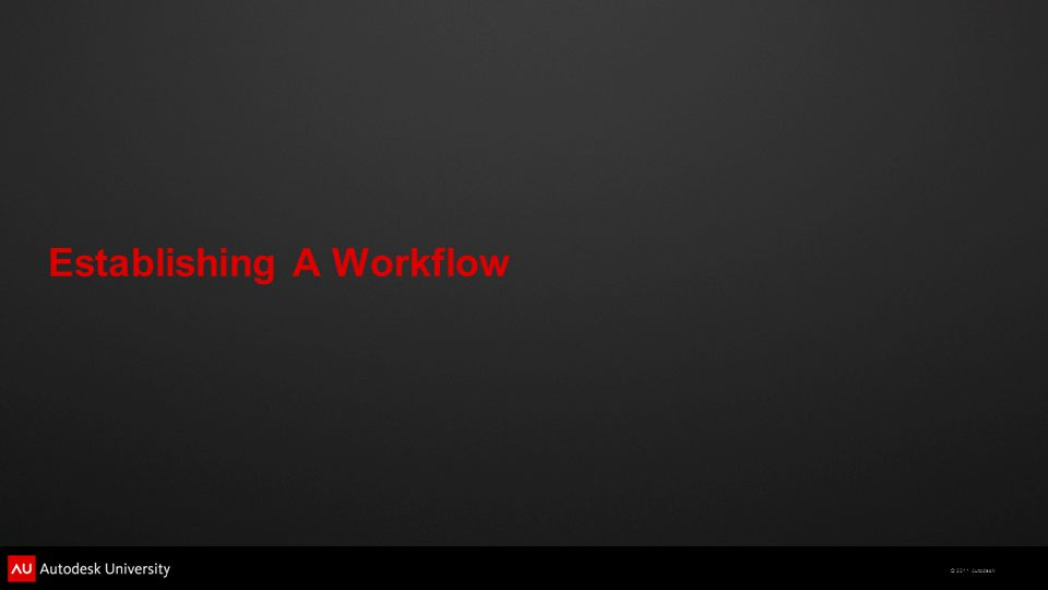 © 2011 Autodesk Establishing A Workflow