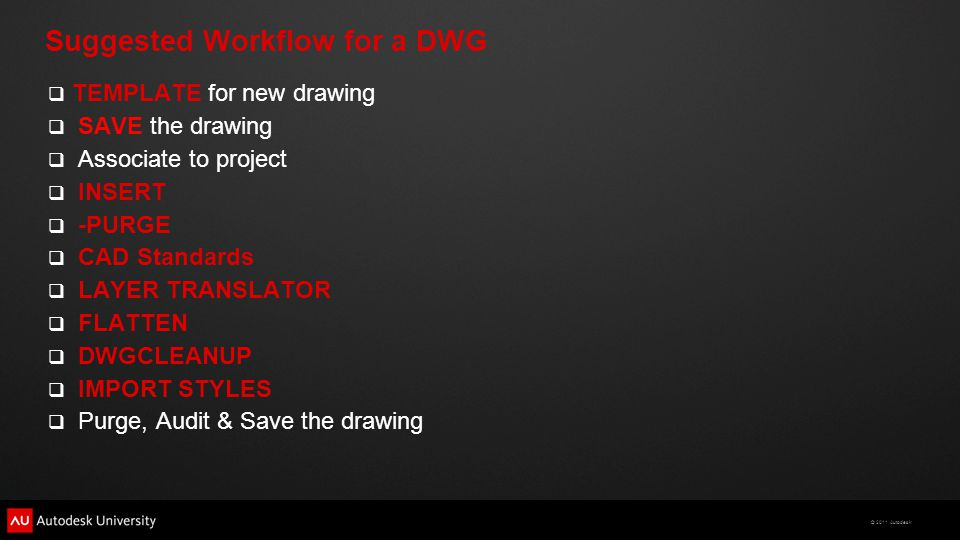© 2011 Autodesk Suggested Workflow for a DWG  TEMPLATE for new drawing  SAVE the drawing  Associate to project  INSERT  -PURGE  CAD Standards 