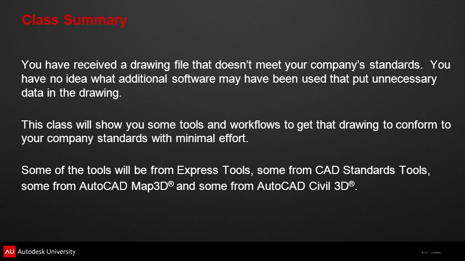 © 2011 Autodesk Class Summary You have received a drawing file that doesn't meet your company's standards. You have no idea what additional software m