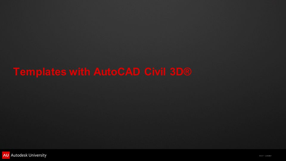 © 2011 Autodesk Templates with AutoCAD Civil 3D®