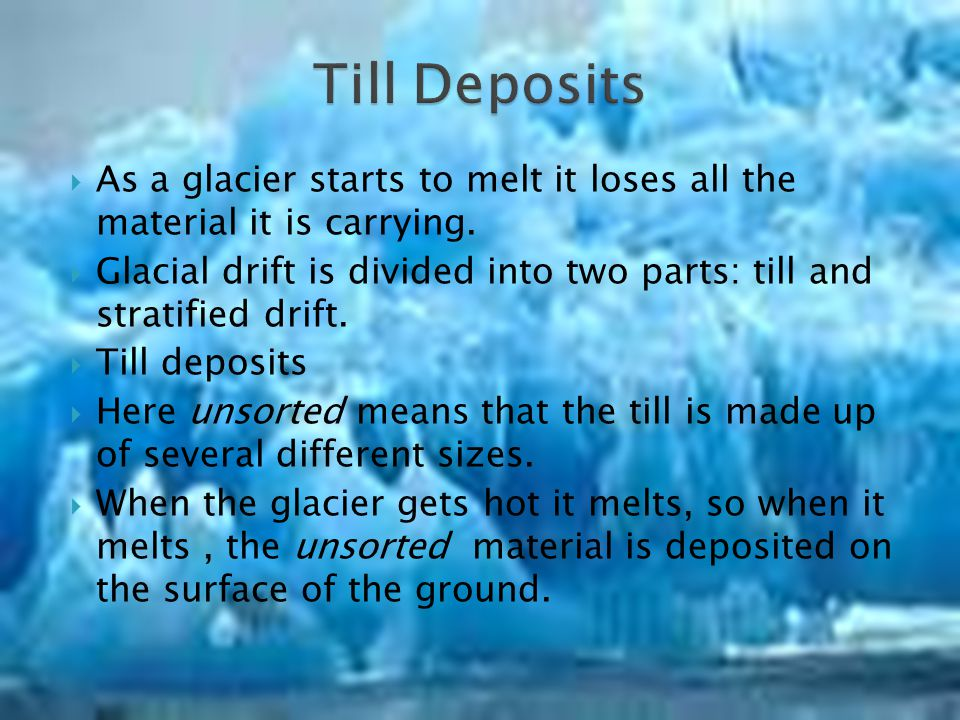Glacial Drift- Rock material carried and deposited by glaciers. Till- Unsorted rock material that is deposited directly by a melting glacier. Stratifi