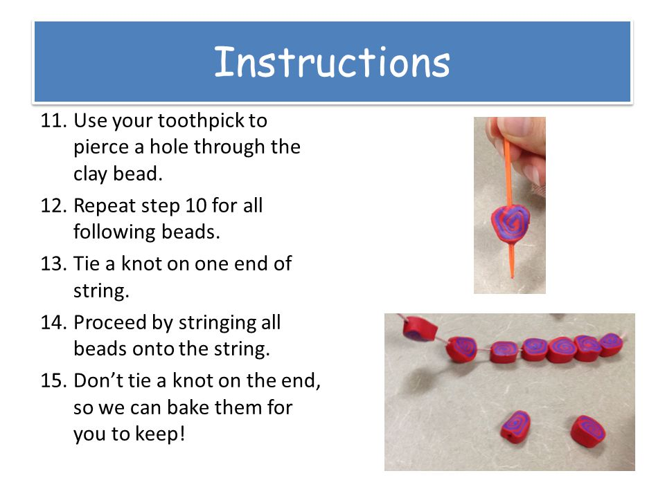 Instructions 11.Use your toothpick to pierce a hole through the clay bead.