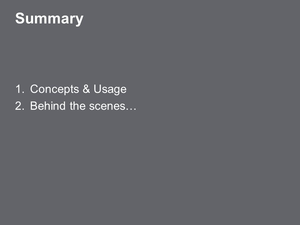 2 Summary 1.Concepts & Usage 2.Behind the scenes…