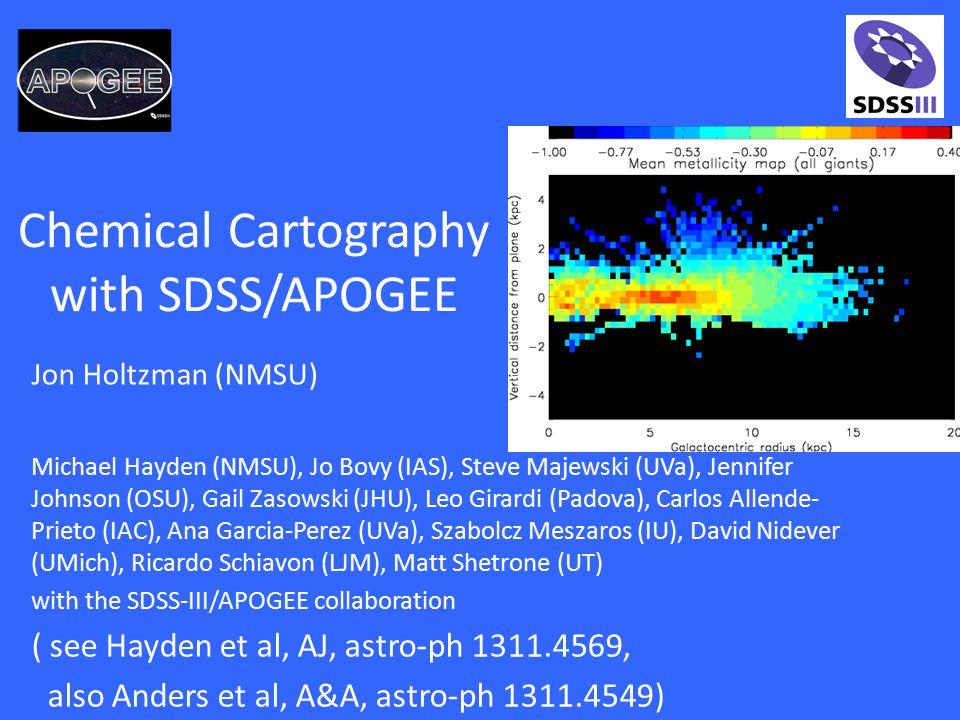 Chemical Cartography with SDSS/APOGEE Michael Hayden (NMSU), Jo Bovy (IAS), Steve Majewski (UVa), Jennifer Johnson (OSU), Gail Zasowski (JHU), Leo Girardi (Padova), Carlos Allende- Prieto (IAC), Ana Garcia-Perez (UVa), Szabolcz Meszaros (IU), David Nidever (UMich), Ricardo Schiavon (LJM), Matt Shetrone (UT) with the SDSS-III/APOGEE collaboration ( see Hayden et al, AJ, astro-ph 1311.4569, also Anders et al, A&A, astro-ph 1311.4549) Jon Holtzman (NMSU)