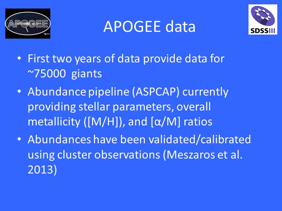 APOGEE data First two years of data provide data for ~75000 giants Abundance pipeline (ASPCAP) currently providing stellar parameters, overall metallicity ([M/H]), and [α/M] ratios Abundances have been validated/calibrated using cluster observations (Meszaros et al.