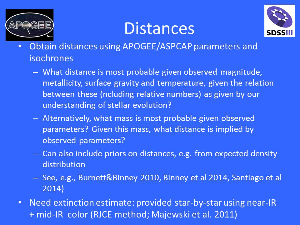 Distances Obtain distances using APOGEE/ASPCAP parameters and isochrones – What distance is most probable given observed magnitude, metallicity, surface gravity and temperature, given the relation between these (ncluding relative numbers) as given by our understanding of stellar evolution.