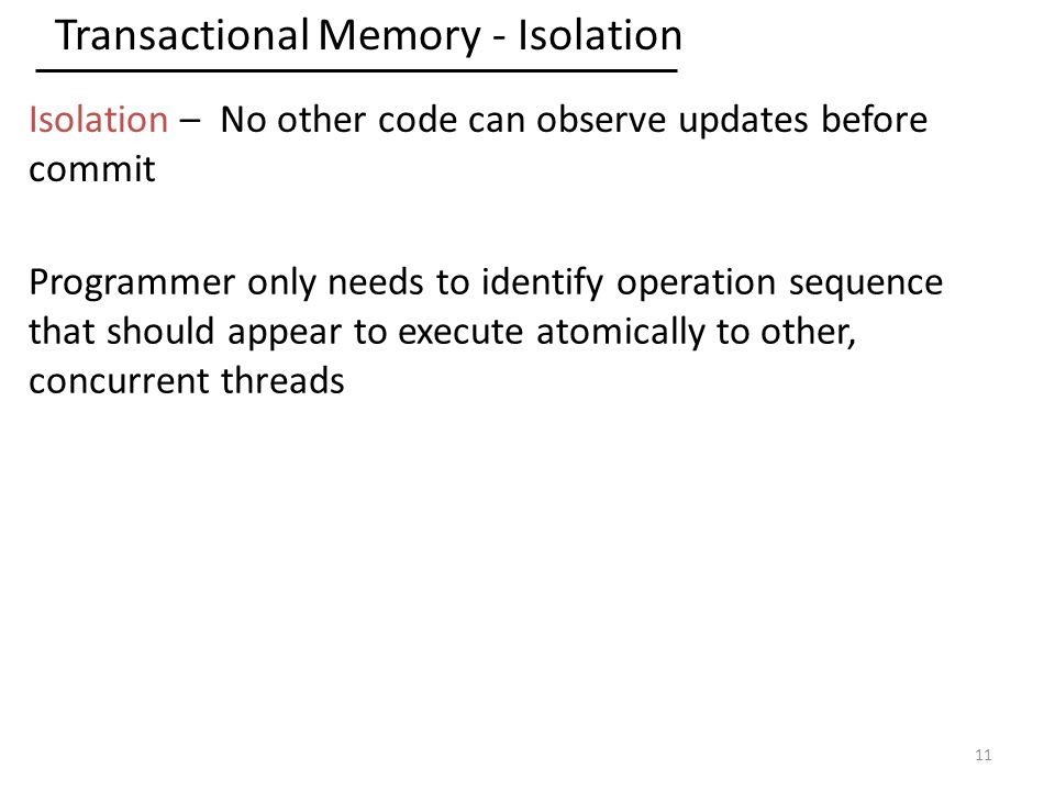 Transactional Memory - Isolation 11 Isolation – No other code can observe updates before commit Programmer only needs to identify operation sequence that should appear to execute atomically to other, concurrent threads