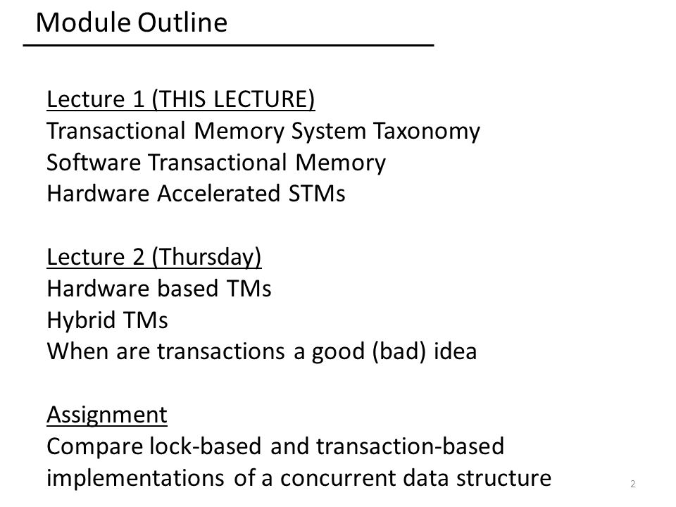 Module Outline Lecture 1 (THIS LECTURE) Transactional Memory System Taxonomy Software Transactional Memory Hardware Accelerated STMs Lecture 2 (Thursday) Hardware based TMs Hybrid TMs When are transactions a good (bad) idea Assignment Compare lock-based and transaction-based implementations of a concurrent data structure 2