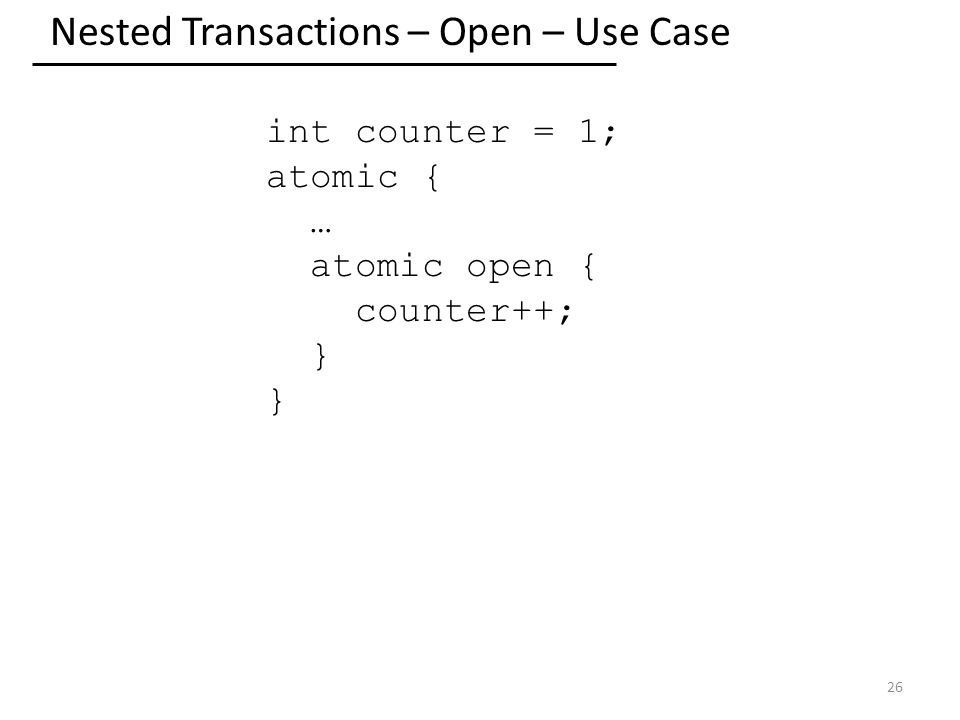 Nested Transactions – Open – Use Case 26 int counter = 1; atomic { … atomic open { counter++; }