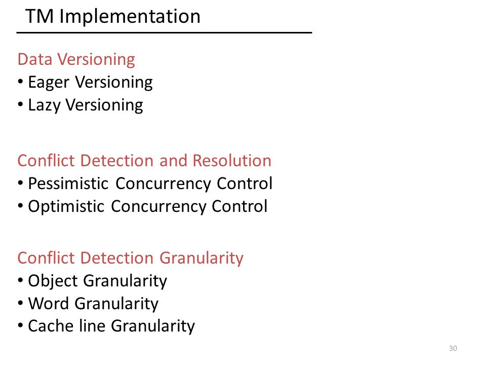 TM Implementation Data Versioning Eager Versioning Lazy Versioning Conflict Detection and Resolution Pessimistic Concurrency Control Optimistic Concurrency Control 30 Conflict Detection Granularity Object Granularity Word Granularity Cache line Granularity
