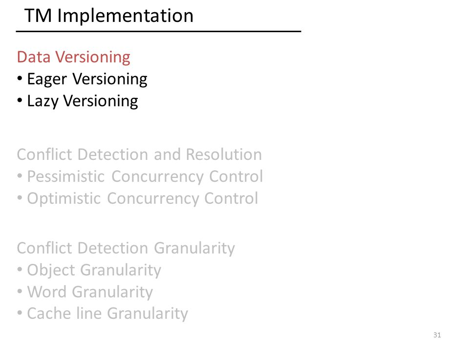 TM Implementation Data Versioning Eager Versioning Lazy Versioning Conflict Detection and Resolution Pessimistic Concurrency Control Optimistic Concurrency Control 31 Conflict Detection Granularity Object Granularity Word Granularity Cache line Granularity