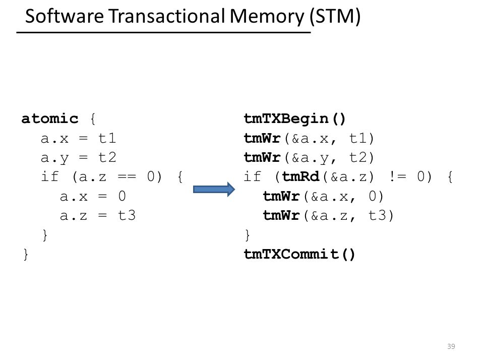 Software Transactional Memory (STM) 39 atomic { a.x = t1 a.y = t2 if (a.z == 0) { a.x = 0 a.z = t3 } tmTXBegin() tmWr(&a.x, t1) tmWr(&a.y, t2) if (tmRd(&a.z) != 0) { tmWr(&a.x, 0) tmWr(&a.z, t3) } tmTXCommit()