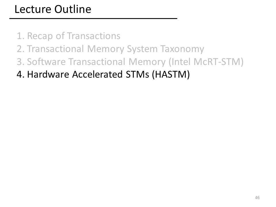 Lecture Outline 1.Recap of Transactions 2.Transactional Memory System Taxonomy 3.Software Transactional Memory (Intel McRT-STM) 4.Hardware Accelerated STMs (HASTM) 46
