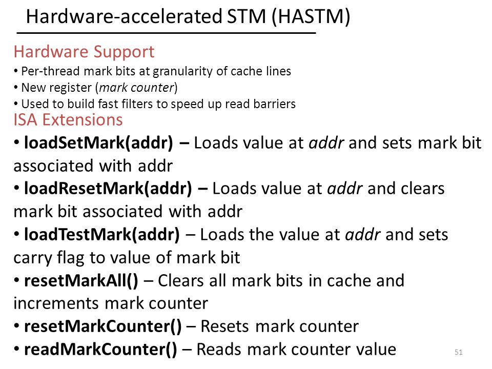 Hardware-accelerated STM (HASTM) 51 ISA Extensions loadSetMark(addr) – Loads value at addr and sets mark bit associated with addr loadResetMark(addr) – Loads value at addr and clears mark bit associated with addr loadTestMark(addr) – Loads the value at addr and sets carry flag to value of mark bit resetMarkAll() – Clears all mark bits in cache and increments mark counter resetMarkCounter() – Resets mark counter readMarkCounter() – Reads mark counter value Hardware Support Per-thread mark bits at granularity of cache lines New register (mark counter) Used to build fast filters to speed up read barriers