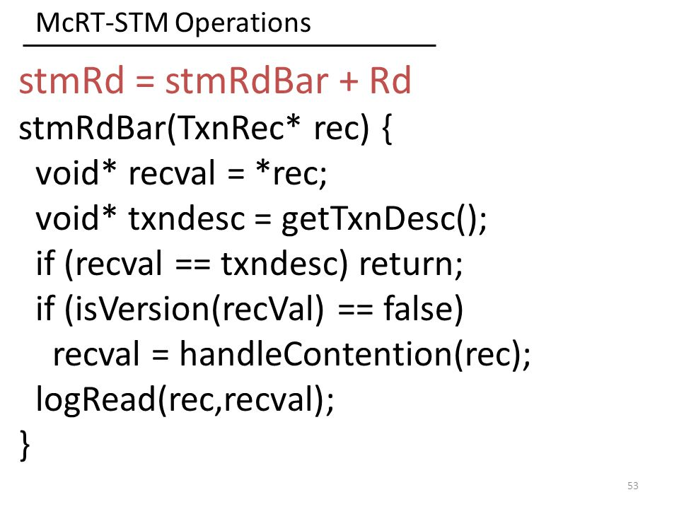 McRT-STM Operations 53 stmRd = stmRdBar + Rd stmRdBar(TxnRec* rec) { void* recval = *rec; void* txndesc = getTxnDesc(); if (recval == txndesc) return; if (isVersion(recVal) == false) recval = handleContention(rec); logRead(rec,recval); }