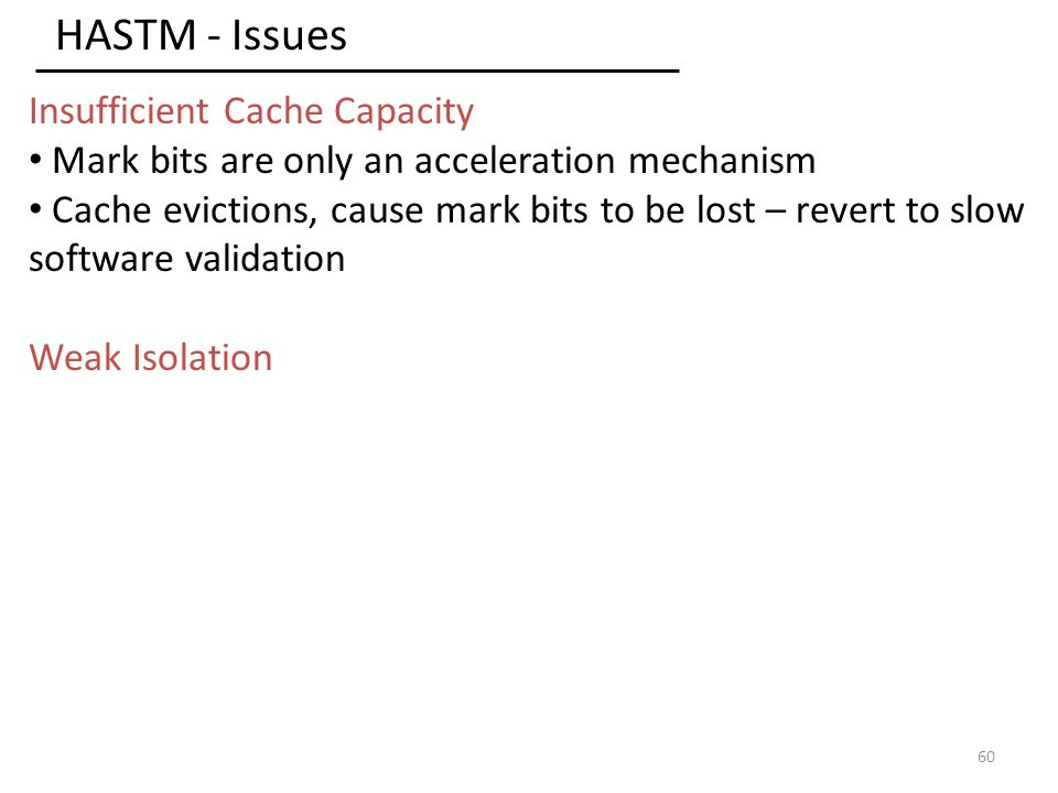 HASTM - Issues 60 Insufficient Cache Capacity Mark bits are only an acceleration mechanism Cache evictions, cause mark bits to be lost – revert to slow software validation Weak Isolation
