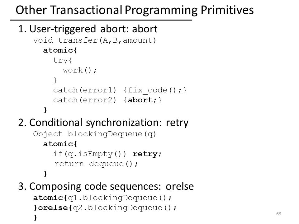 Other Transactional Programming Primitives 1.User-triggered abort: abort void transfer(A,B,amount) atomic{ try{ work(); } catch(error1) {fix_code();} catch(error2) {abort;} } 2.Conditional synchronization: retry Object blockingDequeue(q) atomic{ if(q.isEmpty()) retry; return dequeue(); } 3.Composing code sequences: orelse atomic{q1.blockingDequeue(); }orelse{q2.blockingDequeue(); } 63