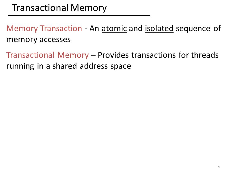 Transactional Memory Memory Transaction - An atomic and isolated sequence of memory accesses Transactional Memory – Provides transactions for threads running in a shared address space 9