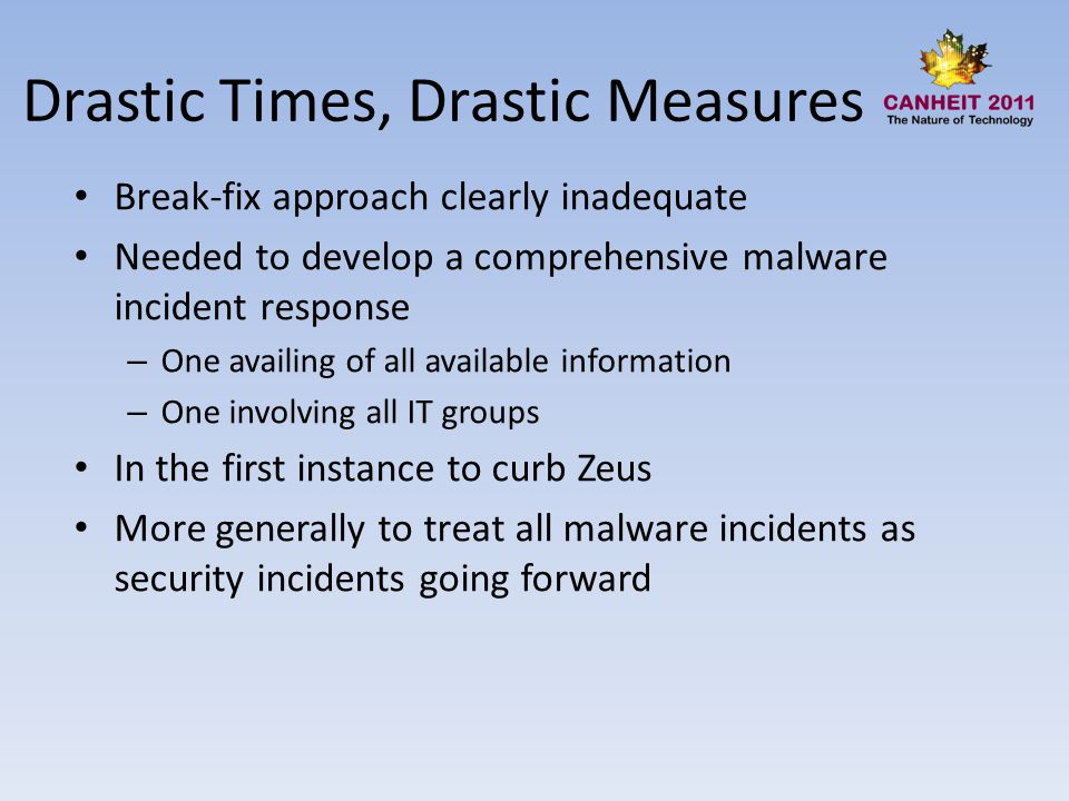 Drastic Times, Drastic Measures Break-fix approach clearly inadequate Needed to develop a comprehensive malware incident response – One availing of all available information – One involving all IT groups In the first instance to curb Zeus More generally to treat all malware incidents as security incidents going forward
