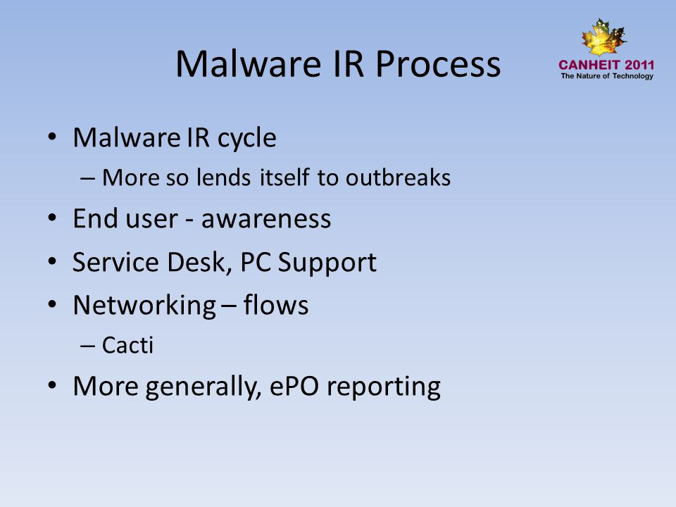 Malware IR Process Malware IR cycle – More so lends itself to outbreaks End user - awareness Service Desk, PC Support Networking – flows – Cacti More generally, ePO reporting